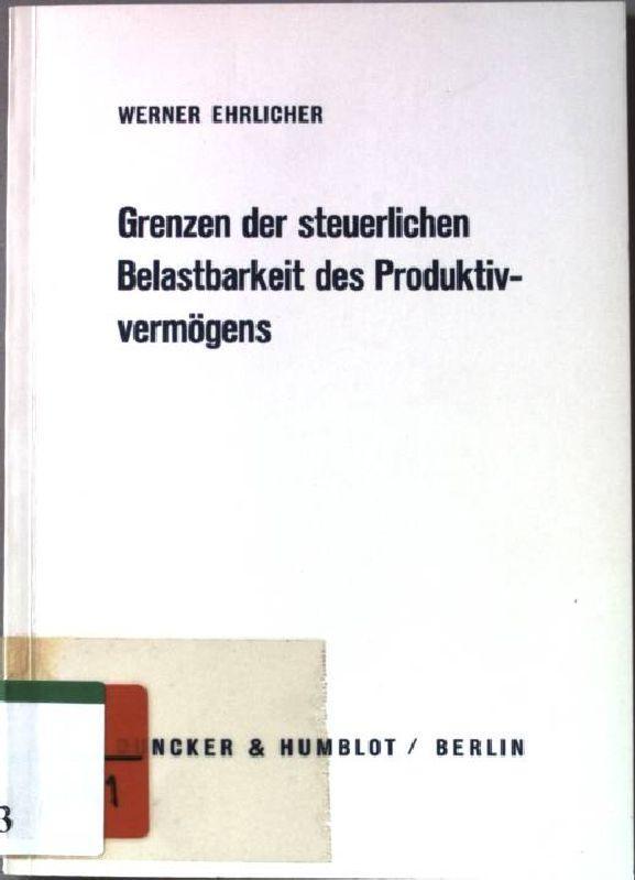 Grenzen der steuerlichen Belastbarkeit des Produktivvermögens. Wirtschaftspolitisches: Ehrlicher, Werner: