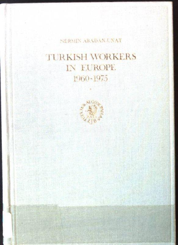 Turkish Workers in Europe, 1960-1975: A Socio-Economic Reappraisal Social, Economic and Political Studies of the Middle East and Asia , No 19 - Abadan-Unat, Nermin