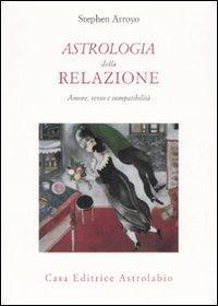 Astrologia della relazione. Amore, sesso e compatibilità - Arroyo Stephen