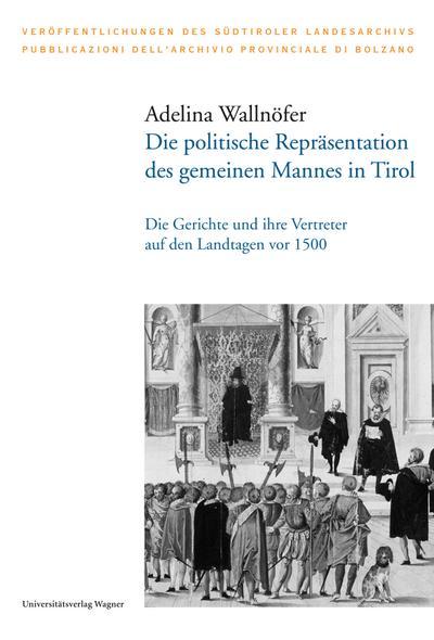 Die politische Repräsentation des gemeinen Mannes in Tirol : Die Gerichte und ihre Vertreter auf den Landtagen vor 1500 - Adelina Wallnöfer