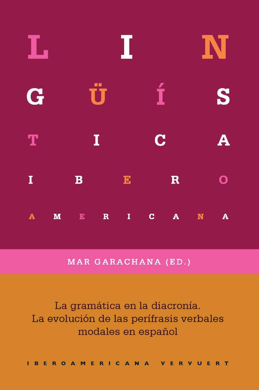La gramática en la diacronía : la evolución de las perífrasis verbales modales en español / Mar Garachana Camarero (ed.).