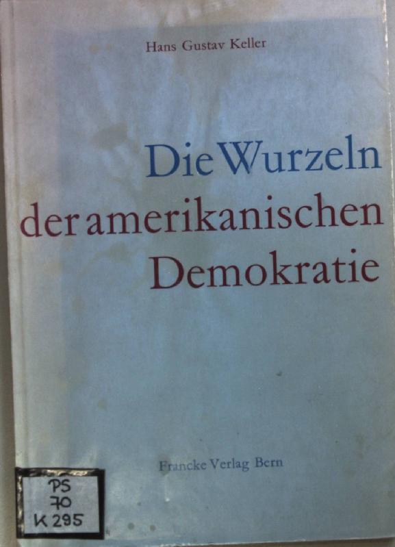 Die Wurzeln der amerikanischen Demokratie.: Keller, Hans Gustav: