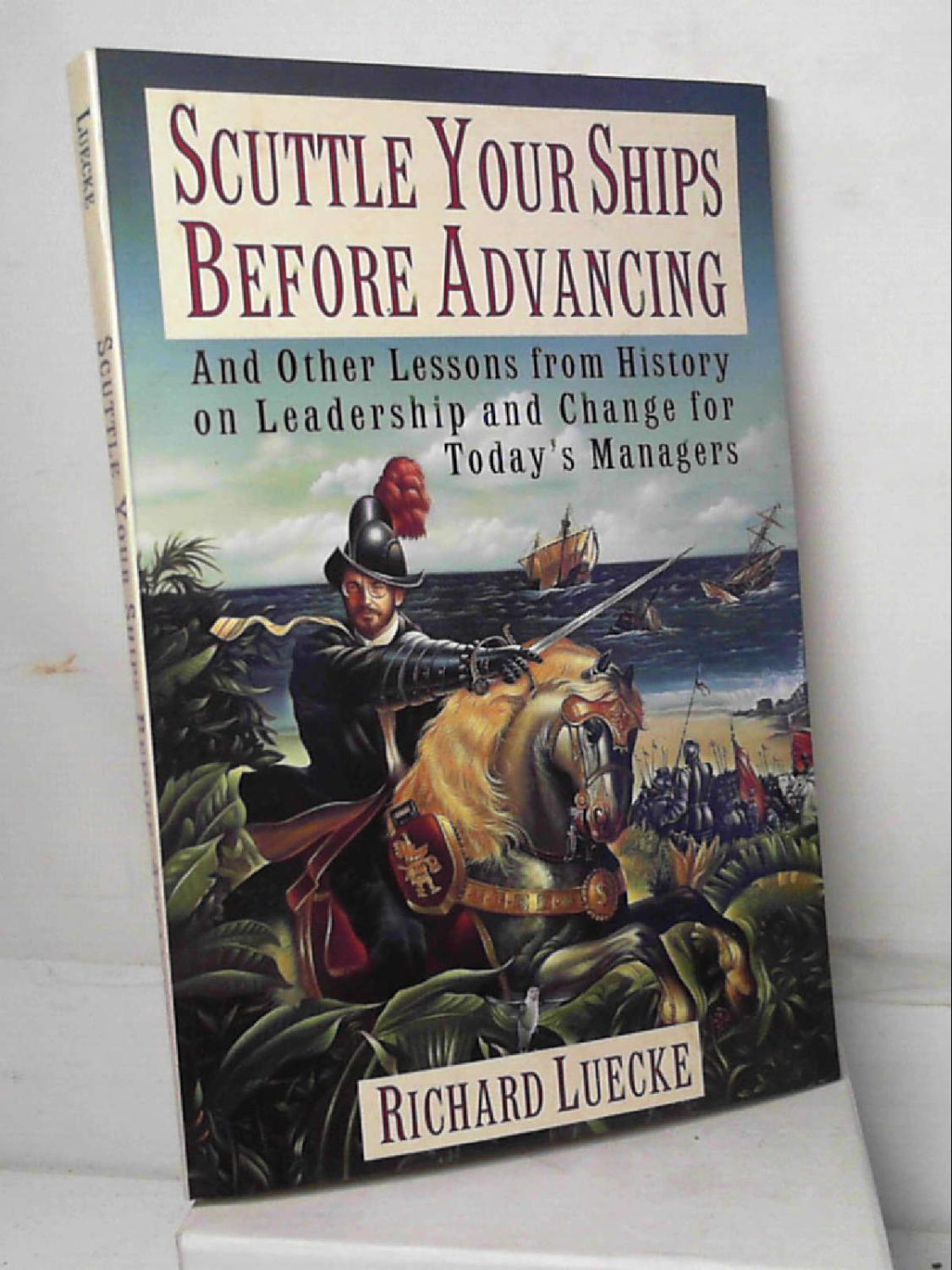 Scuttle Your Ships Before Advancing: And Other: Richard A. Luecke