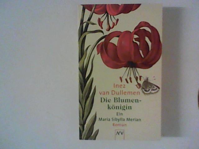 Die Blumenkönigin: Ein Maria Sibylla Merian Roman - Dullemen, Inez van
