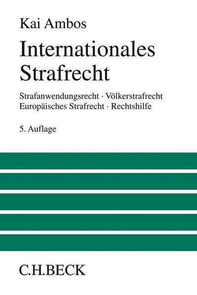 Internationales Strafrecht : Strafanwendungsrecht, Völkerstrafrecht, Europäisches Strafrecht,: Kai Ambos