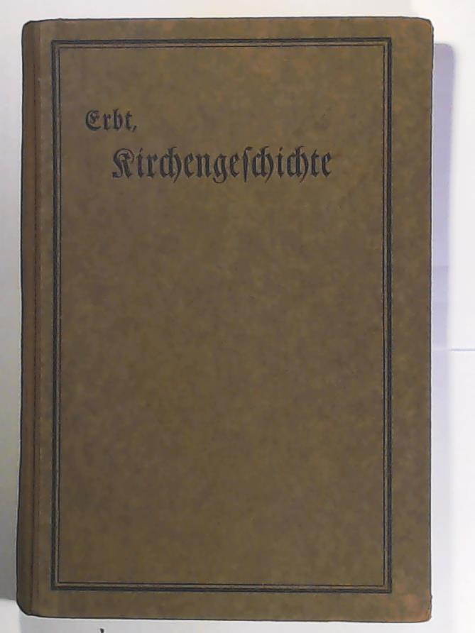 Kirchengeschichte. Ein Lehrbuch für höhere Lehranstalten: Dr. Wilhelm Erbt