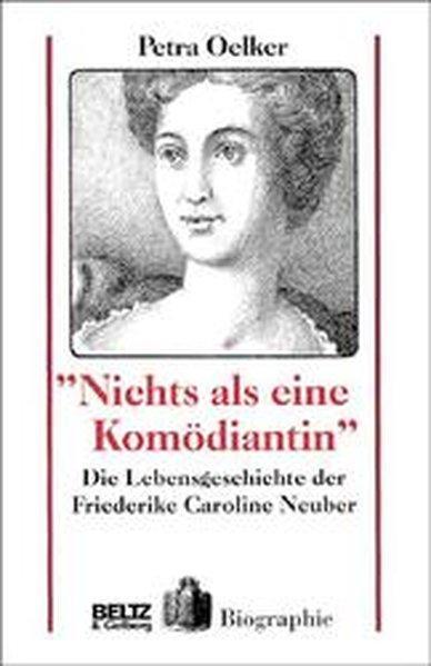 Nichts als eine Komödiantin: Die Lebensgeschichte der Friederike Caroline Neuber - Oelker, Petra