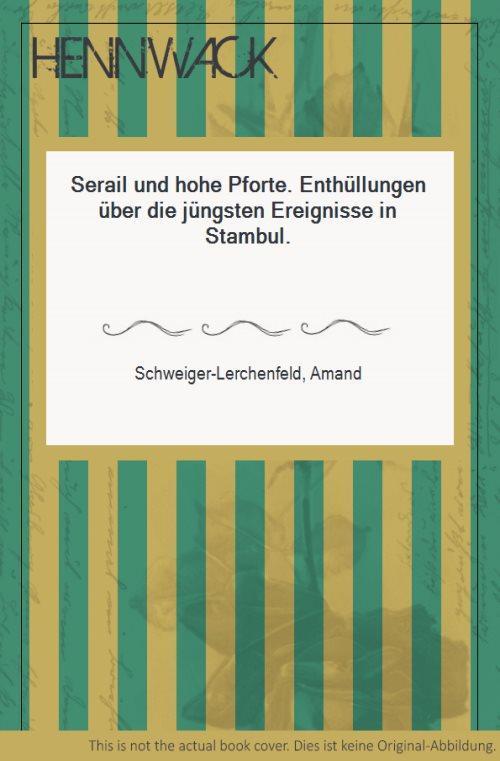 Serail und hohe Pforte. Enthüllungen über die: Schweiger-Lerchenfeld, Amand: