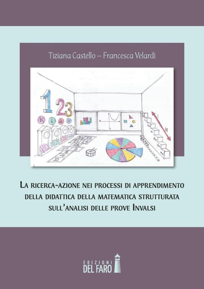 La ricerca-azione nei processi di apprendimento della didattica della matematica strutturata sull'analisi delle prove INVALSI - Tiziana Castello; Francesca Velardi