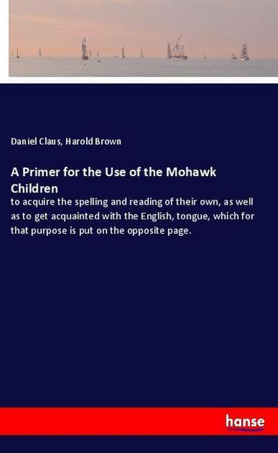 A Primer for the Use of the Mohawk Children : to acquire the spelling and reading of their own, as well as to get acquainted with the English, tongue, which for that purpose is put on the opposite page. - Daniel Claus