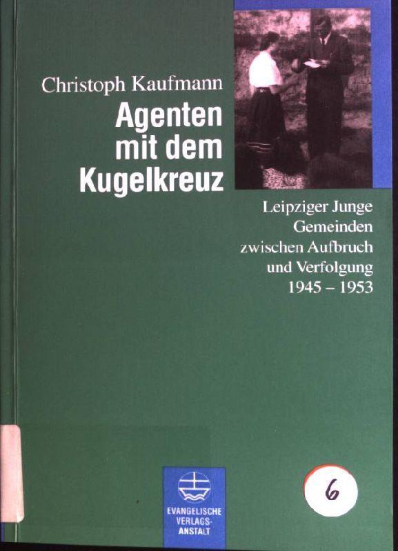Agenten mit dem Kugelkreuz: Leipziger Junge Gemeinden zwischen Aufbruch und Verfolgung 1945-1953. - Kaufmann, Christoph (Verfasser)