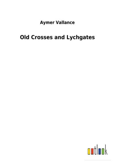 Old Crosses and Lychgates: Aymer Vallance