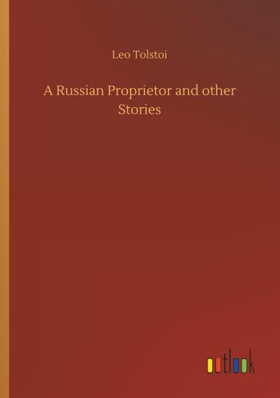 A Russian Proprietor and other Stories: Leo Tolstoi