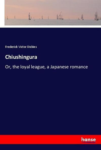 Chiushingura : Or, the loyal league, a: Frederick Victor Dickins