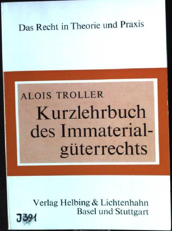 Kurzlehrbuch des Immaterialgüterrechts : Patentrecht, Markenrecht, Urheberrecht,: Troller, Alois: