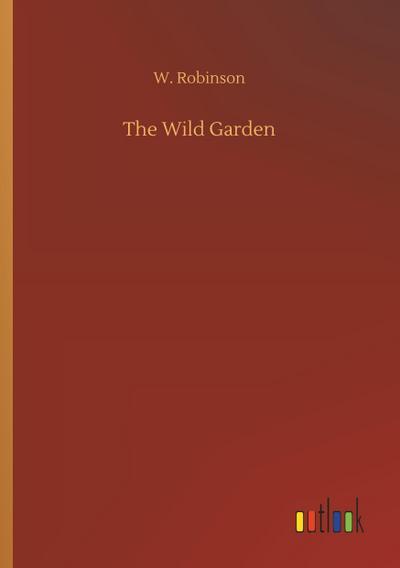 The Wild Garden: W. Robinson