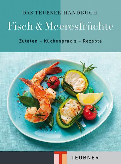 Das TEUBNER Handbuch Fisch & Meeresfrüchte (Teubner Handbücher) : Zutaten - Küchenpraxis - Rezepte