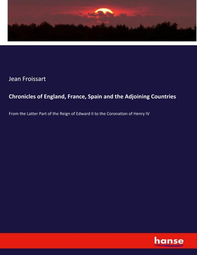 Chronicles of England, France, Spain and the Adjoining Countries : From the Latter Part of the Reign of Edward II to the Coronation of Henry IV - Jean Froissart