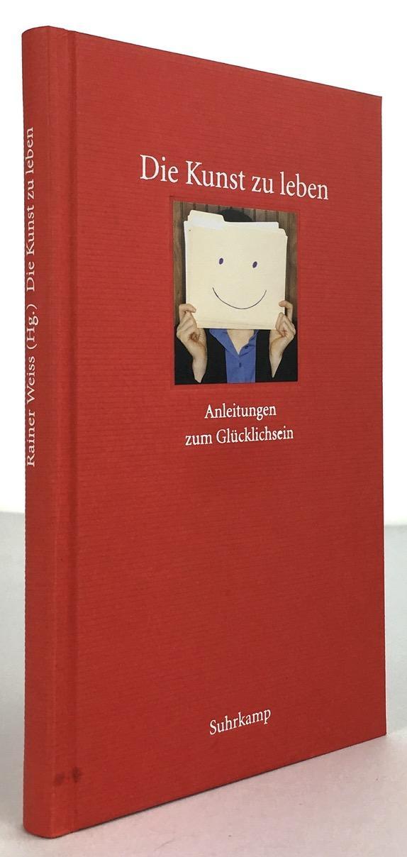 Die Kunst zu leben. Anleitungen zum Glücklichsein.: Weiss, Rainer (Hrsg.)