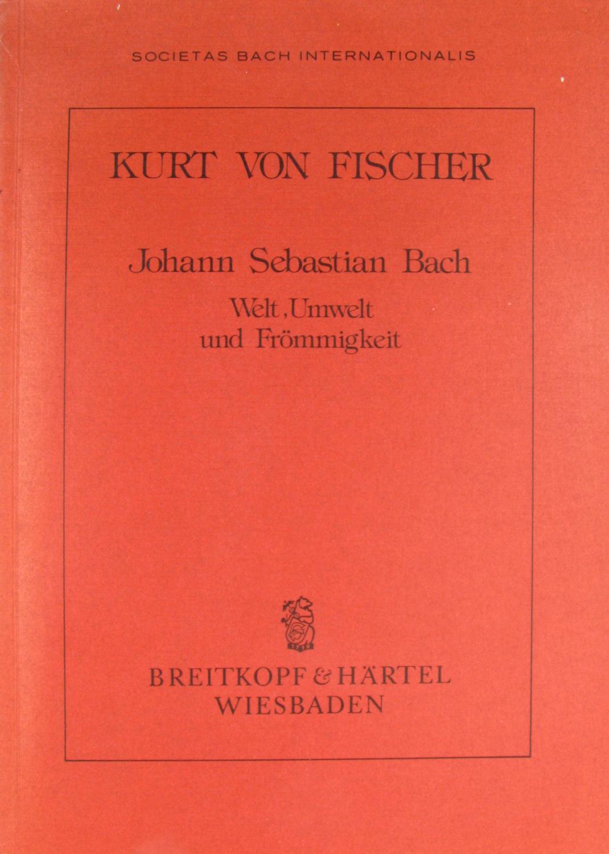 Johann Sebastian Bach. Welt, Umwelt und Frömmigkeit.,: von Fischer, Kurt: