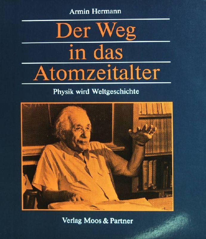 Der Weg in das Atomzeitalter: Physik wird Weltgeschichte. - Hermann, Armin (Verfasser) und Armin Hermann