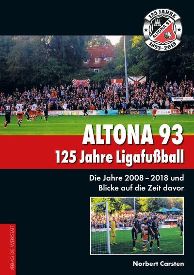 Altona 93. 125 Jahre Ligafußball : Die Jahre 2008 - 2018 und Blicke auf die Zeit davor - Norbert Carsten