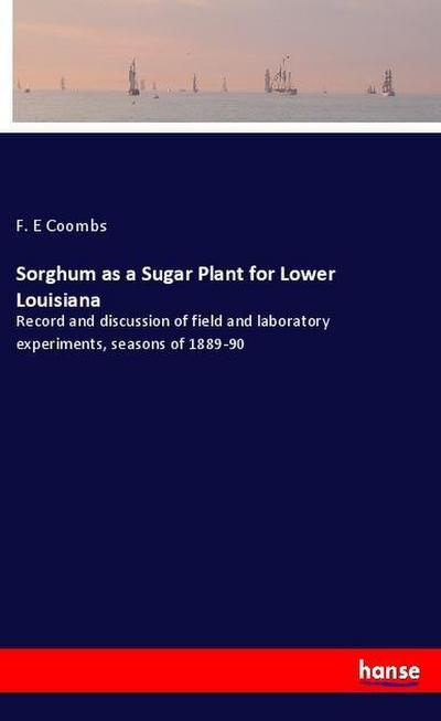 Sorghum as a Sugar Plant for Lower Louisiana : Record and discussion of field and laboratory experiments, seasons of 1889-90 - F. E Coombs