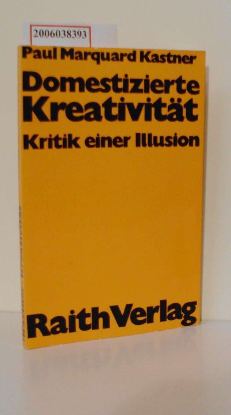 Domestizierte Kreativität Kritik einer Illusion: Paul Marquard Kastner