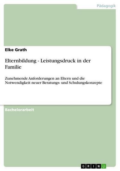 Elternbildung - Leistungsdruck in der Familie : Zunehmende Anforderungen an Eltern und die Notwendigkeit neuer Beratungs- und Schulungskonzepte - Elke Grath