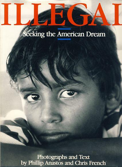 Illegal. Seeking the American dream. Foreword by: Anastos, Phillip und