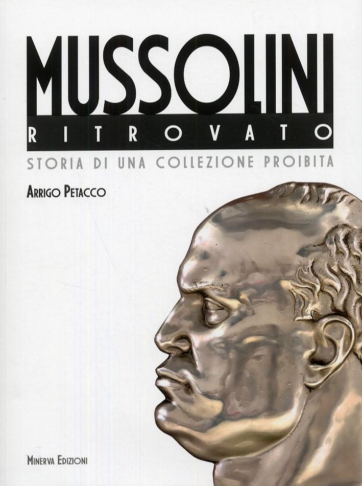 Il Mussolini ritrovato. Storia di una collezione privata - Arrigo Petacco