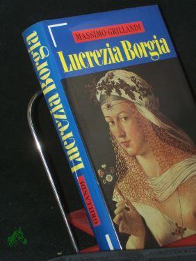 Lucrezia Borgia / Massimo Grillandi. Aus dem Ital. von Sylvia Höfer - Grillandi, Massimo