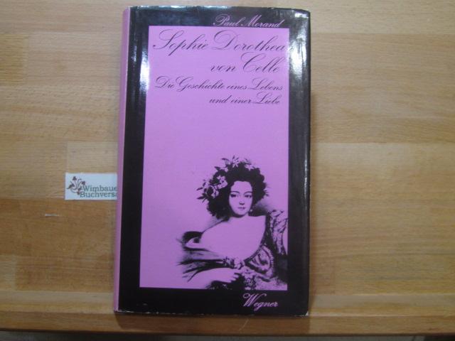 Sophie Dorothea von Celle : Die Geschichte e. Lebens u.e. Liebe. Paul Morand. Aus d. Franz. übertr. von Peter Mortzfeld - Morand, Paul (Verfasser)