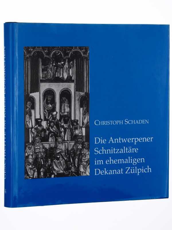 Die Antwerpener Schnitzaltäre im ehemaligen Dekanat Zülpich.: Schaden, Christoph: