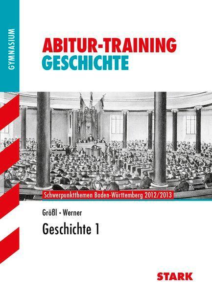 Abitur-Training Geschichte; Geschichte 1; Schwerpunktthemen Baden-Württemberg 2012/2013. - Größl, Wolf-Rüdiger und Johannes Werner