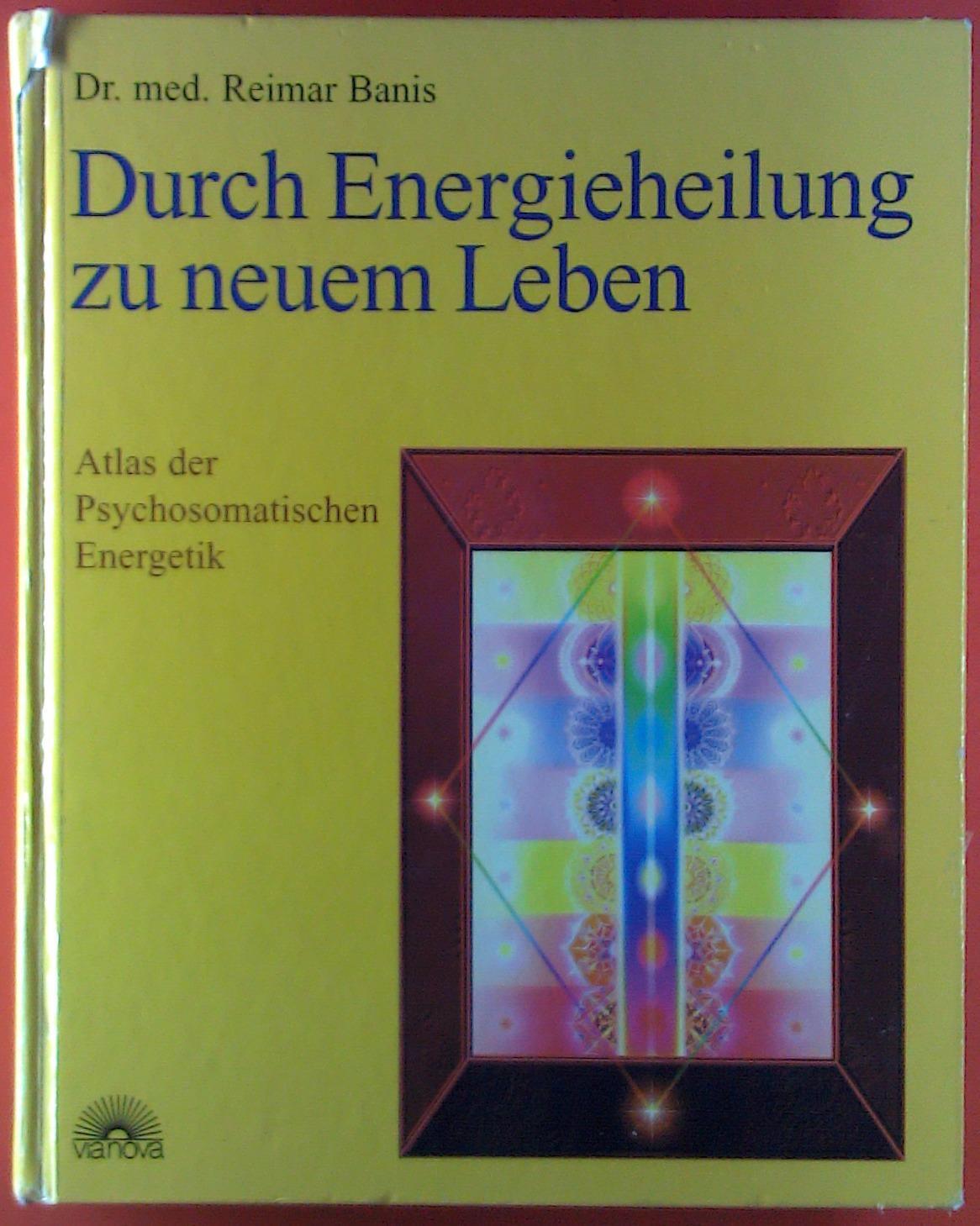 Durch Energieheilung zu neuem Leben. Atlas der: Dr. med. Reimar