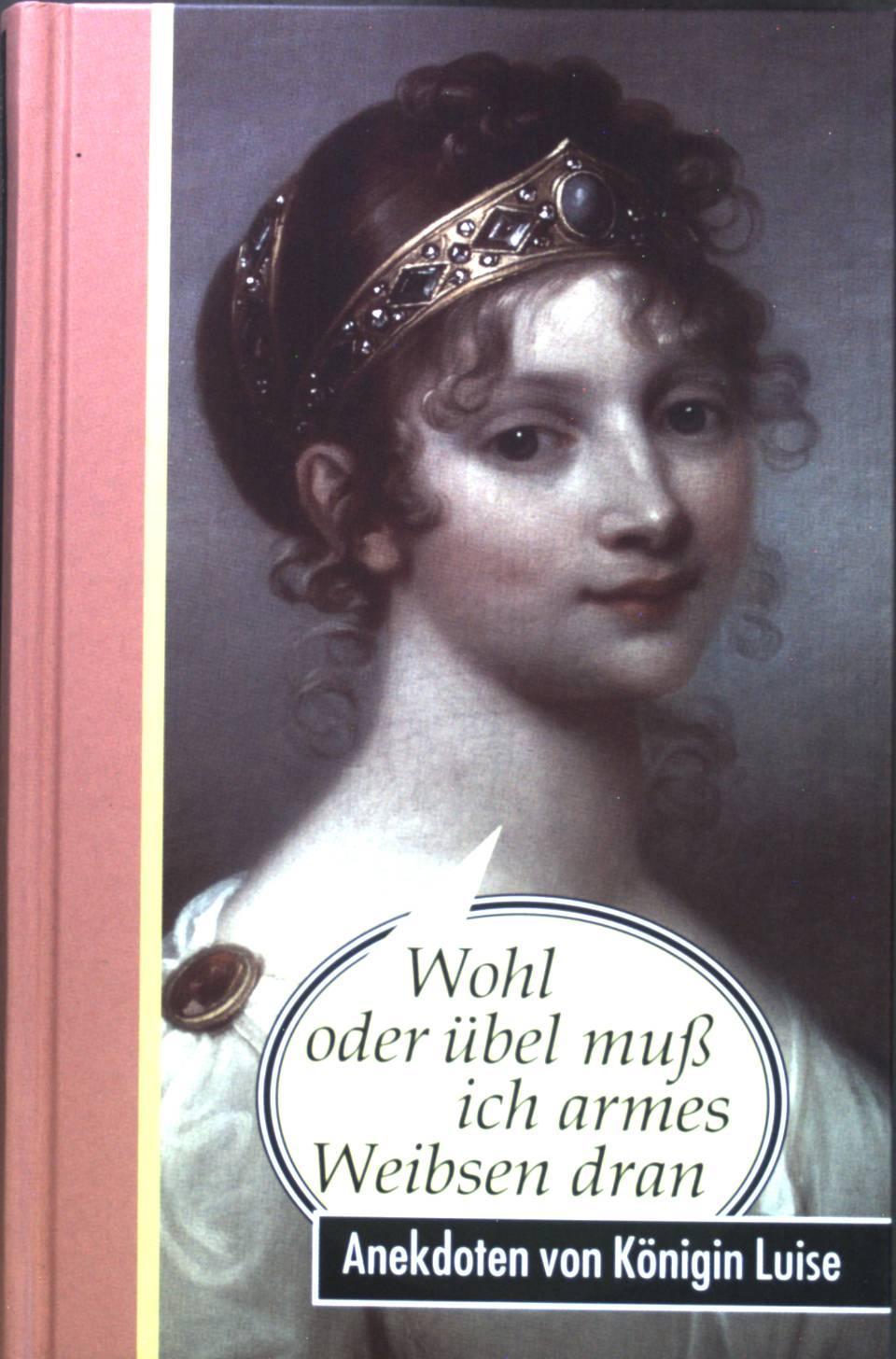 Wohl oder übel muß ich armes Weibsen dran : Anekdoten von Königin Luise. - Kirschey-Feix, Ingrid