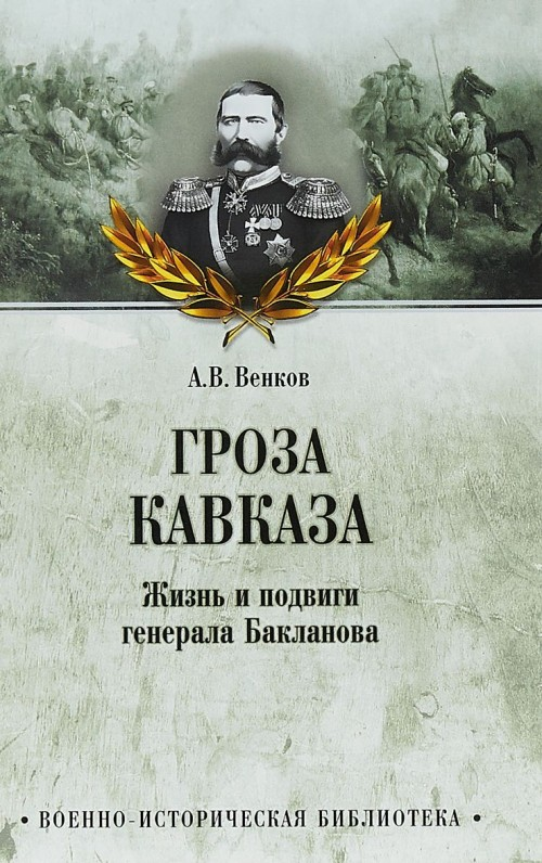 Groza Kavkaza.Zhizn i podvigi generala Baklanova - Venkov A.