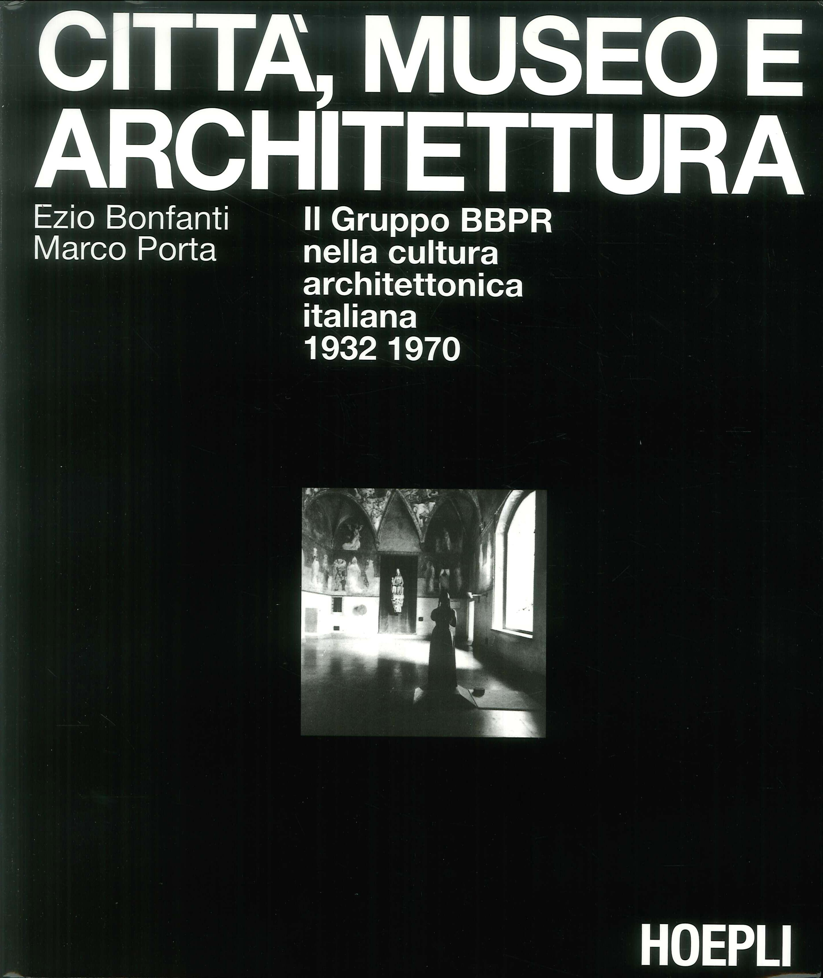 Città, museo e architettura. Il gruppo BBPR nella cultura architettonica italiana 1932 1970 - Bonfanti Ezio; Porta Marco