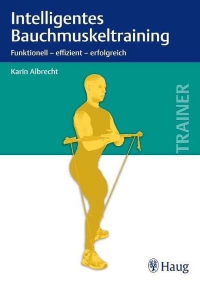 Intelligentes Bauchmuskeltraining: Funktionell - effizient - erfolgreich : Funktionell - erfolgreich - effizient - Karin Albrecht