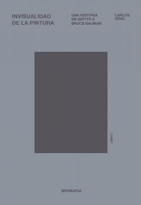 Invisualidad de la pintura. Una historia de Giotto a Bruce Nauman. Libro 1. - Vidal, Carlos