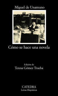 Cómo se hace una novela. Ed. Teresa Gómez Trueba. - Unamuno, Miguel de