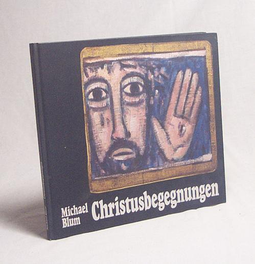 Christusbegegnungen : christliche Tafelbilder / von Michael: Blum, Michael [Ill.]
