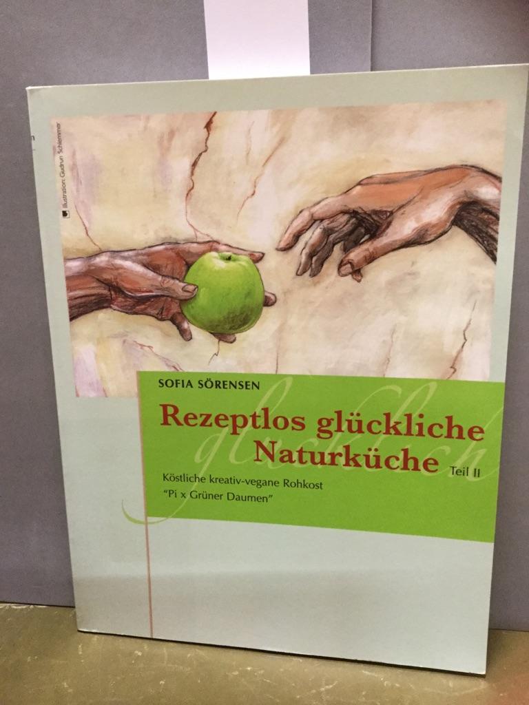 Rezeptlos glückliche Naturküche: Köstliche kreativ-vegane Rohkost - Pi x Grüner Daumen - Sörensen, Sofia
