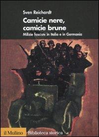 Camicie nere, camicie brune. Milizie fasciste in Italia e in Germania - Reichardt, Sven
