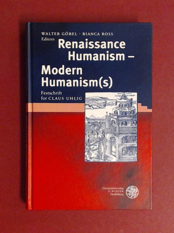 Renaissance humanism - modern humanism(s) : Festschrift for Claus Uhlig. ed. by Walter Göbel ; Bianca Ross / Anglistische Forschungen ; Bd. 301 - Göbel, Walter (Herausgeber) and Claus (Gefeierter) Uhlig