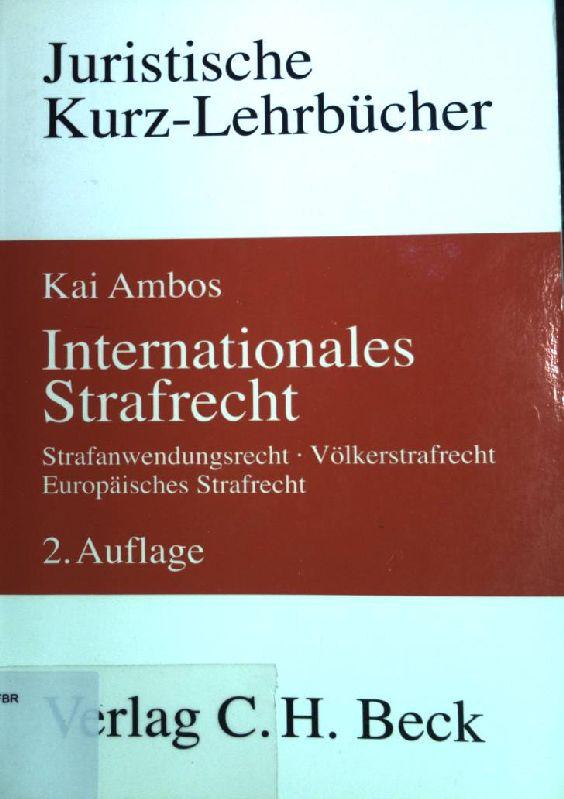 Internationales Strafrecht : Strafanwendungsrecht, Völkerstrafrecht, Europäisches Strafrecht: Ambos, Kai: