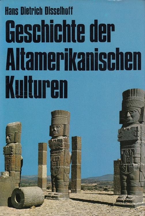 Geschichte der altamerikanischen Kulturen.: Disselhoff, Hans Dietrich: