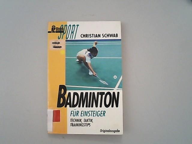 Badminton für Einsteiger. Technik. Taktik. Trainingstips. - Schwab, Christian,