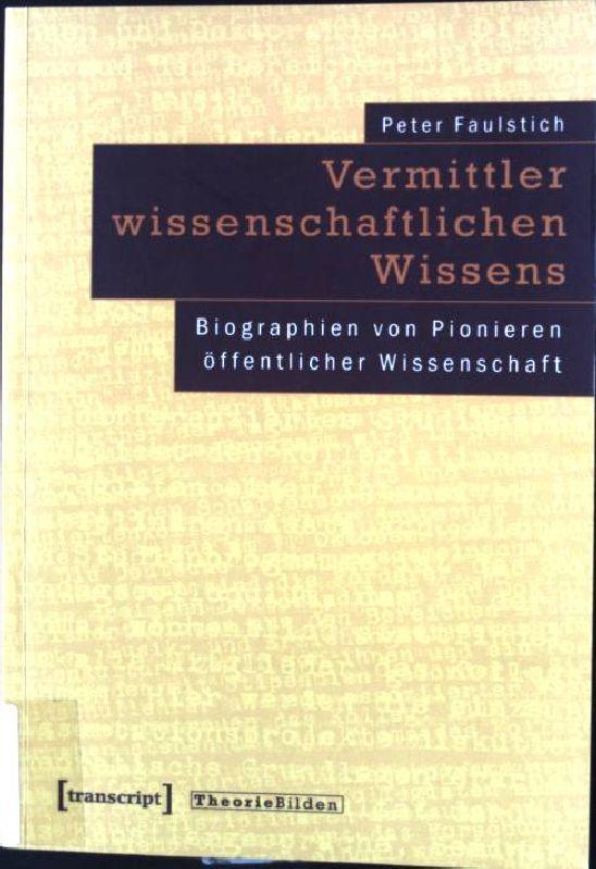 Vermittler wissenschaftlichen Wissens : Biographien von Pionieren: Faulstich, Peter: